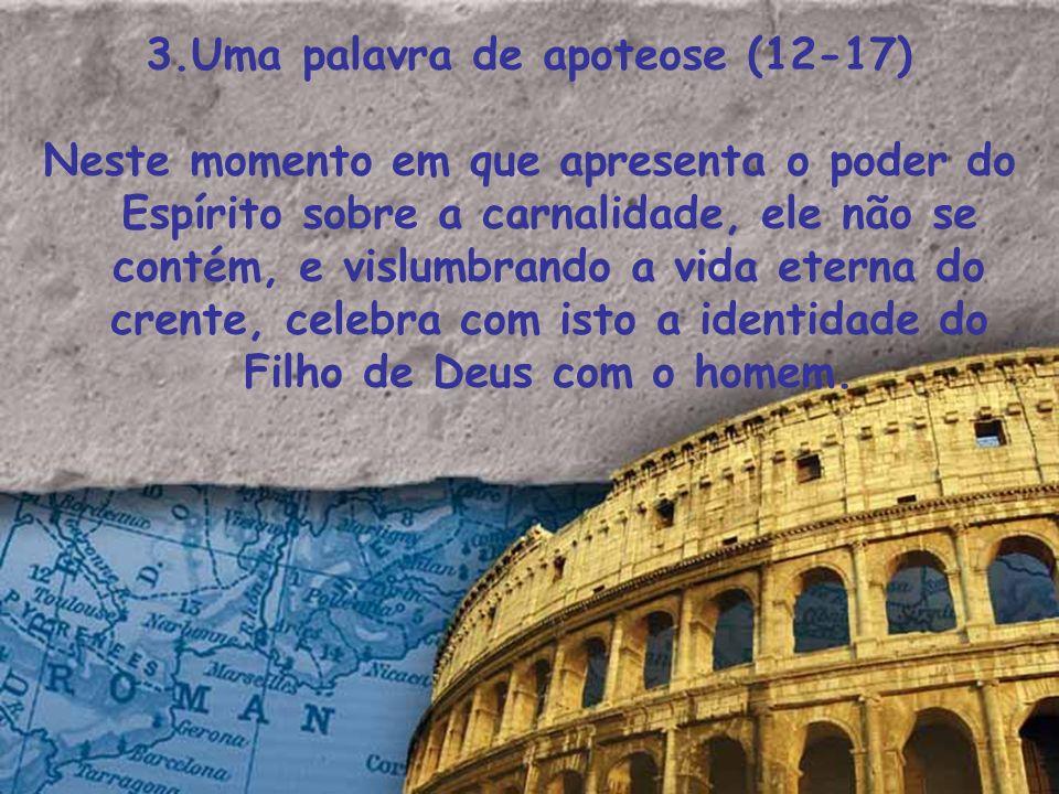 3.Uma palavra de apoteose (12-17) Neste momento em que apresenta o poder do Espírito sobre a carnalidade, ele não se contém, e vislumbrando a vida ete