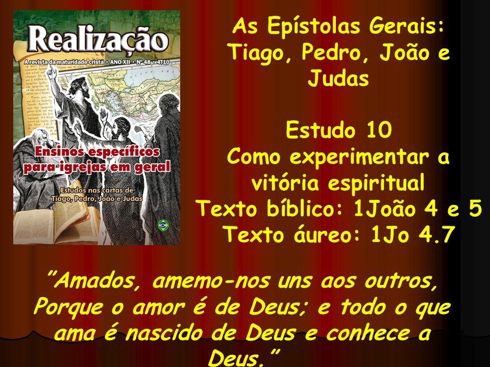 As Epístolas Gerais: Tiago, Pedro, João e Judas Estudo 10 Como experimentar a vitória espiritual Texto bíblico: 1João 4 e 5 Texto áureo: 1Jo 4.7 Amado