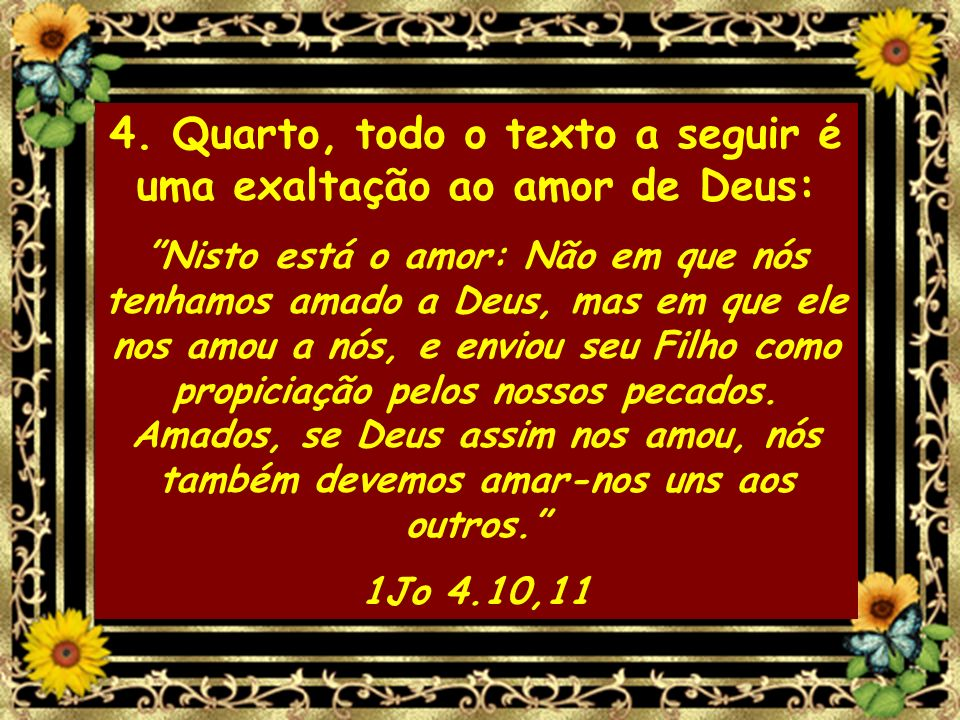 4. Quarto, todo o texto a seguir é uma exaltação ao amor de Deus: Nisto está o amor: Não em que nós tenhamos amado a Deus, mas em que ele nos amou a n