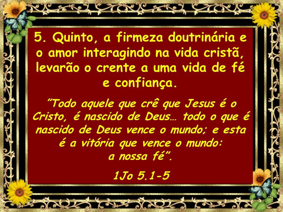 5. Quinto, a firmeza doutrinária e o amor interagindo na vida cristã, levarão o crente a uma vida de fé e confiança. Todo aquele que crê que Jesus é o