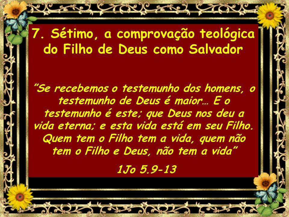 7. Sétimo, a comprovação teológica do Filho de Deus como Salvador Se recebemos o testemunho dos homens, o testemunho de Deus é maior… E o testemunho é