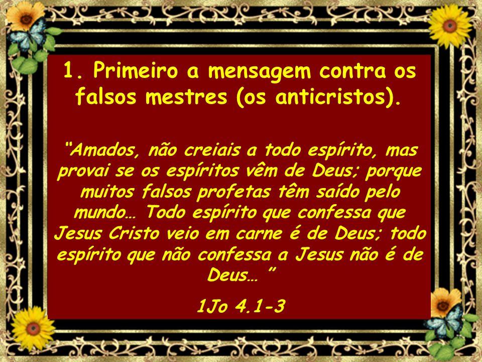 1. Primeiro a mensagem contra os falsos mestres (os anticristos). Amados, não creiais a todo espírito, mas provai se os espíritos vêm de Deus; porque