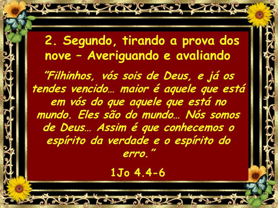 2. Segundo, tirando a prova dos nove – Averiguando e avaliando Filhinhos, vós sois de Deus, e já os tendes vencido… maior é aquele que está em vós do