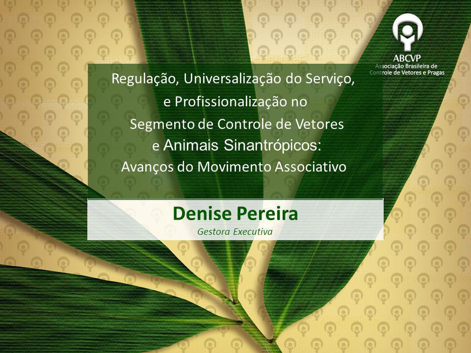 Associação Brasileira de Controle de Vetores e Pragas Denise Pereira Gestora Executiva Denise Pereira Gestora Executiva Regulação, Universalização do