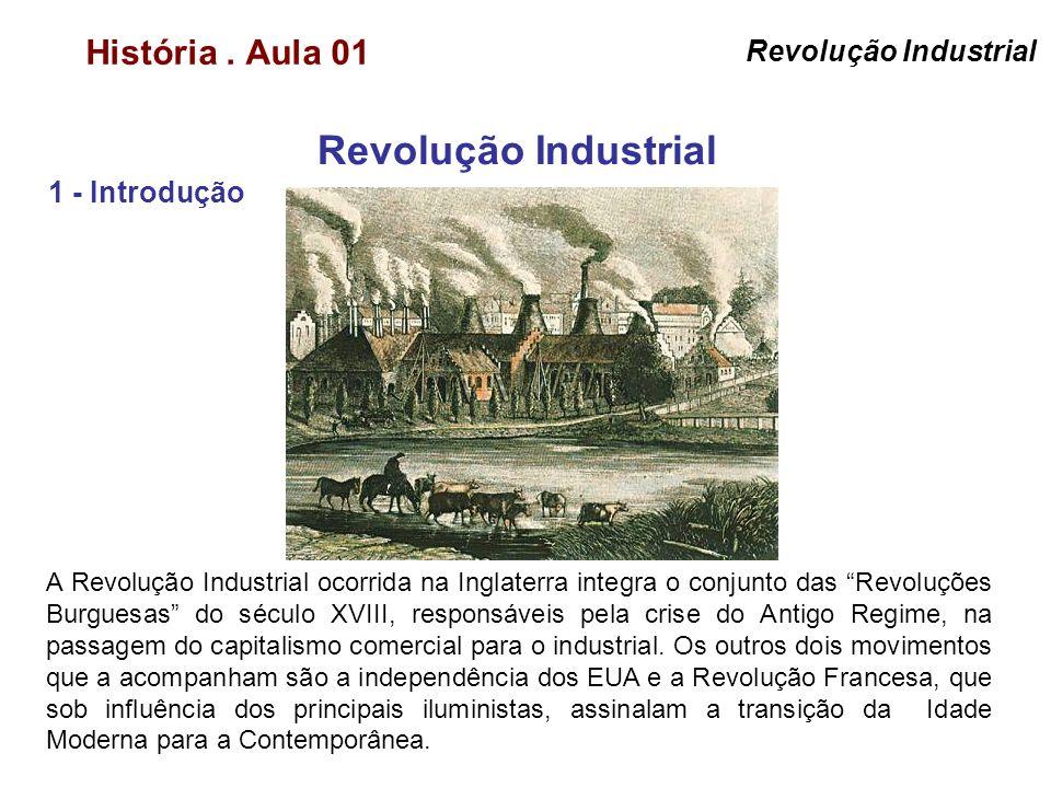História. Aula 01 Revolução Industrial 1 - Introdução Revolução Industrial A Revolução Industrial ocorrida na Inglaterra integra o conjunto das Revolu
