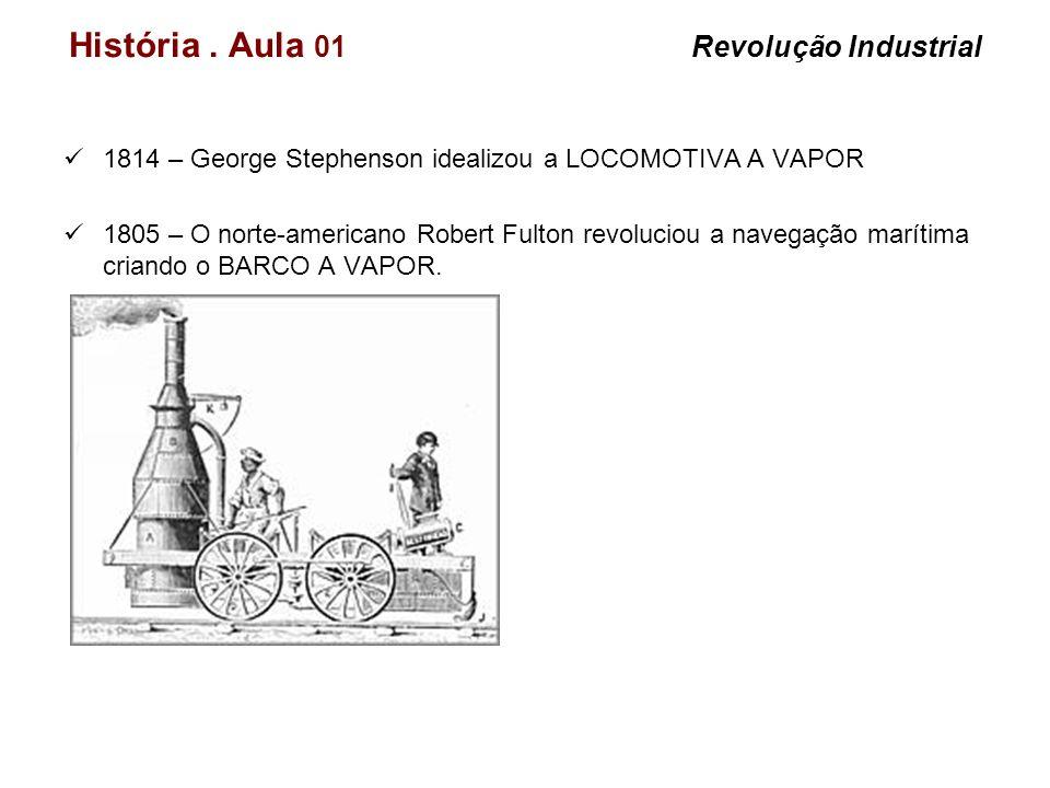 História. Aula 01 Revolução Industrial 1814 – George Stephenson idealizou a LOCOMOTIVA A VAPOR 1805 – O norte-americano Robert Fulton revoluciou a nav