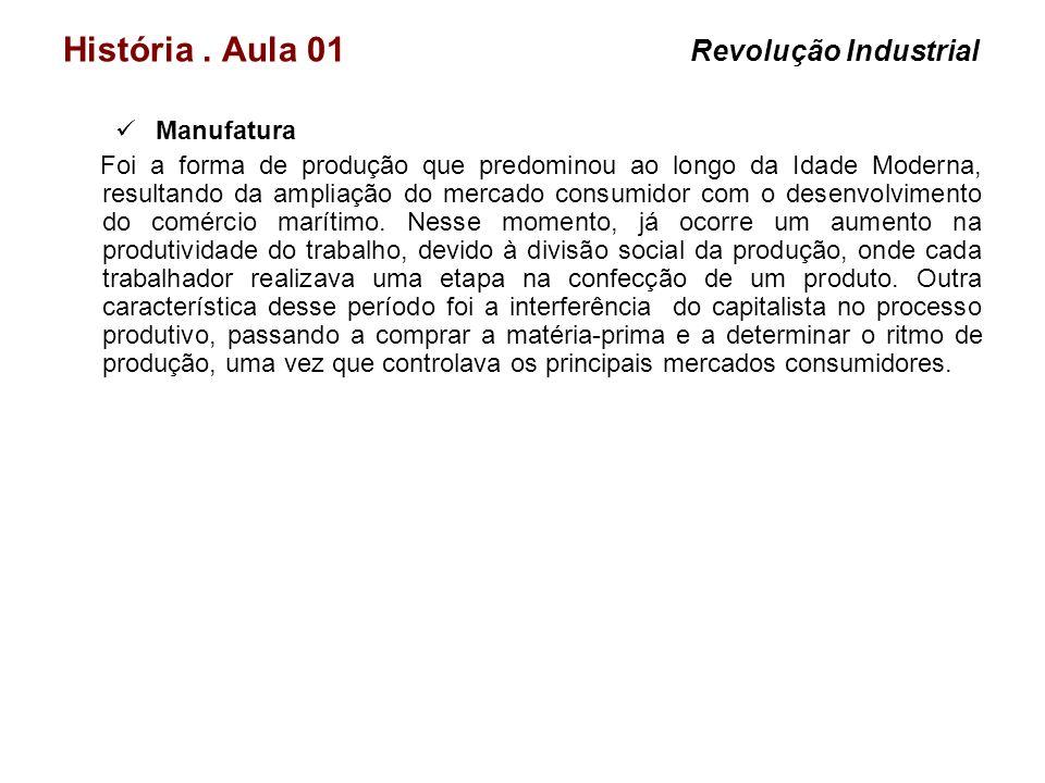 História. Aula 01 Revolução Industrial Manufatura Foi a forma de produção que predominou ao longo da Idade Moderna, resultando da ampliação do mercado