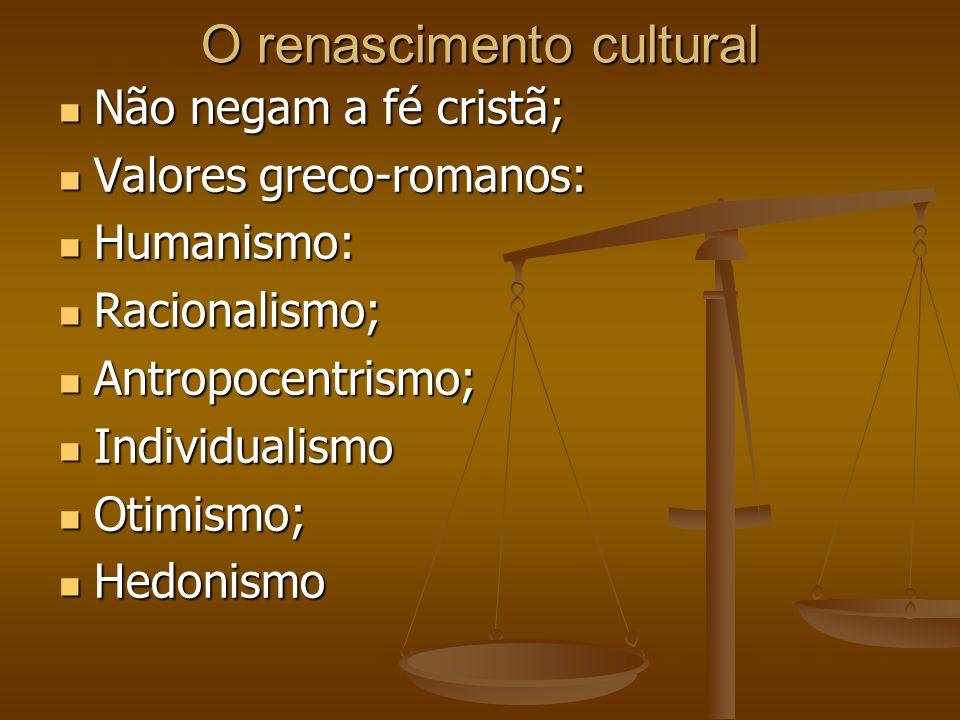 O renascimento cultural Não negam a fé cristã; Não negam a fé cristã; Valores greco-romanos: Valores greco-romanos: Humanismo: Humanismo: Racionalismo; Racionalismo; Antropocentrismo; Antropocentrismo; Individualismo Individualismo Otimismo; Otimismo; Hedonismo Hedonismo