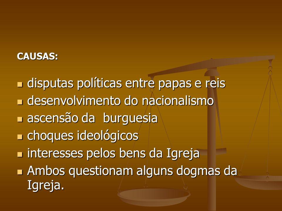 CAUSAS: disputas políticas entre papas e reis disputas políticas entre papas e reis desenvolvimento do nacionalismo desenvolvimento do nacionalismo as