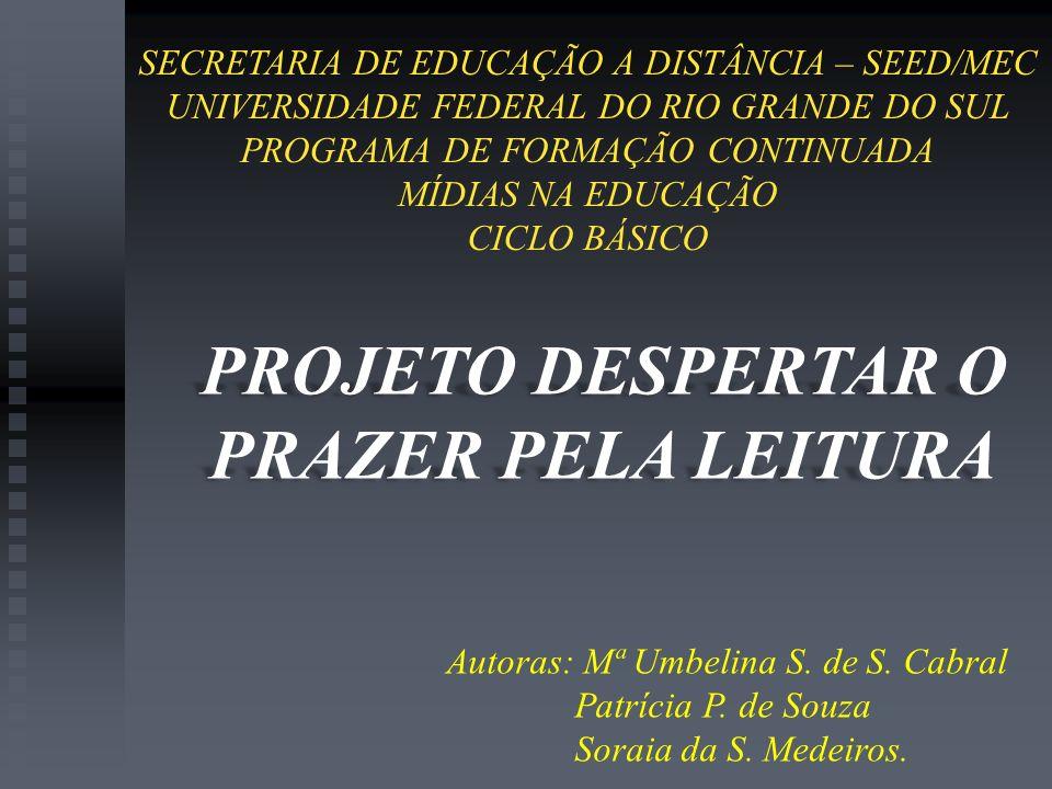 PROJETO DESPERTAR O PRAZER PELA LEITURA Autoras: Mª Umbelina S. de S. Cabral Patrícia P. de Souza Soraia da S. Medeiros. SECRETARIA DE EDUCAÇÃO A DIST