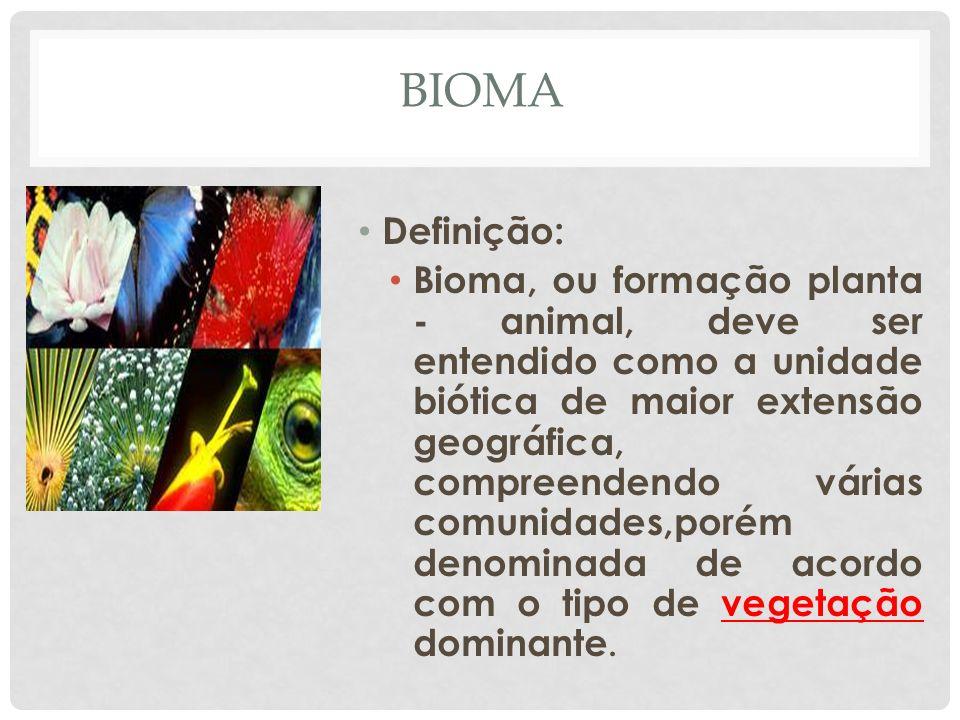 BIOMA Definição: Bioma, ou formação planta - animal, deve ser entendido como a unidade biótica de maior extensão geográfica, compreendendo várias comu
