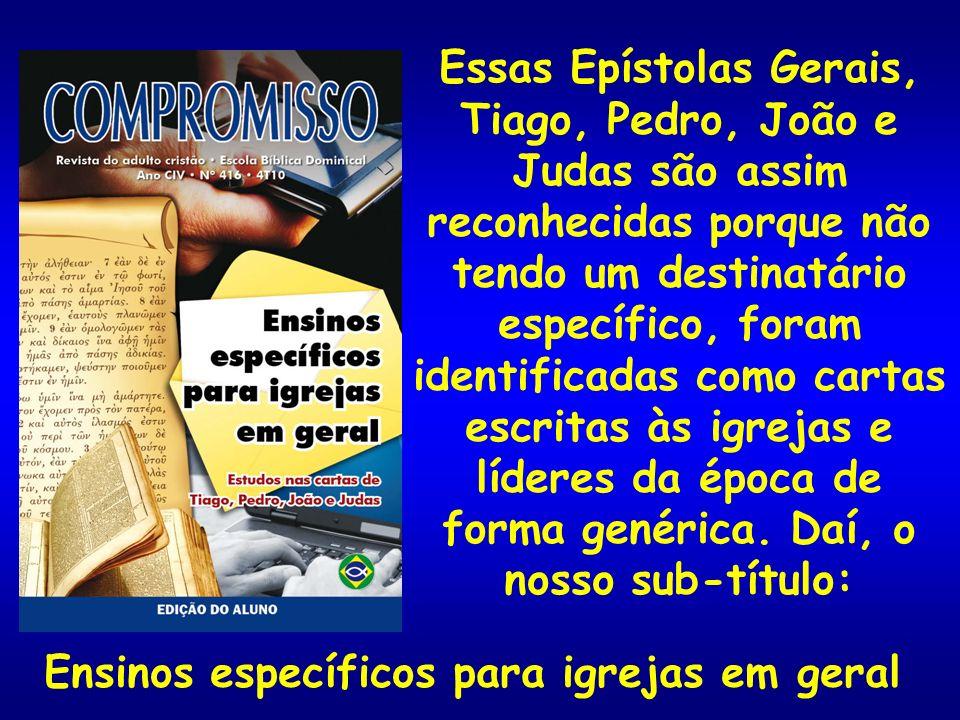 Essas Epístolas Gerais, Tiago, Pedro, João e Judas são assim reconhecidas porque não tendo um destinatário específico, foram identificadas como cartas