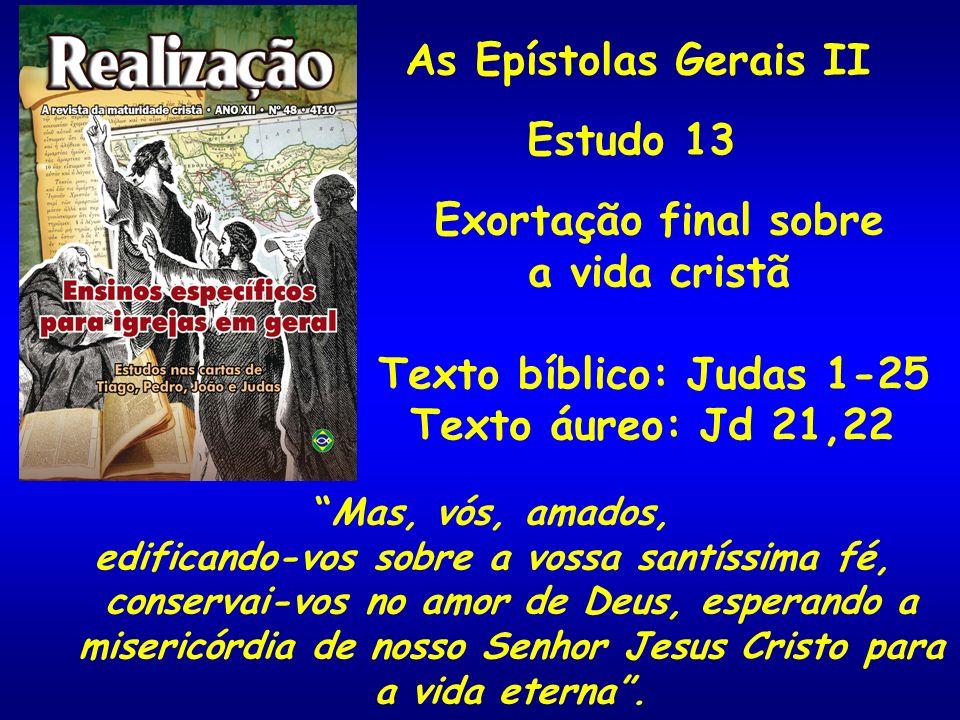 As Epístolas Gerais II Estudo 13 Exortação final sobre a vida cristã Texto bíblico: Judas 1-25 Texto áureo: Jd 21,22 Mas, vós, amados, edificando-vos