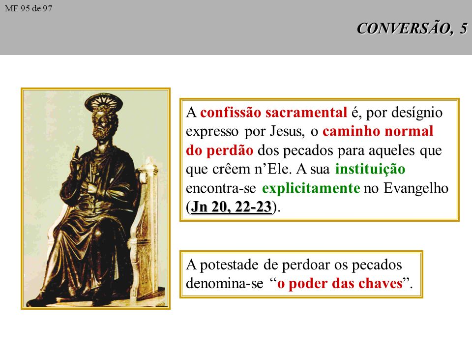 CONVERSÃO, 5 A confissão sacramental é, por desígnio expresso por Jesus, o caminho normal do perdão dos pecados para aqueles que que crêem nEle.
