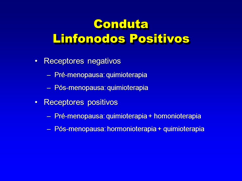 Conduta Linfonodos Positivos Receptores negativosReceptores negativos –Pré-menopausa: quimioterapia –Pós-menopausa: quimioterapia Receptores positivosReceptores positivos –Pré-menopausa: quimioterapia + homonioterapia –Pós-menopausa: hormonioterapia + quimioterapia