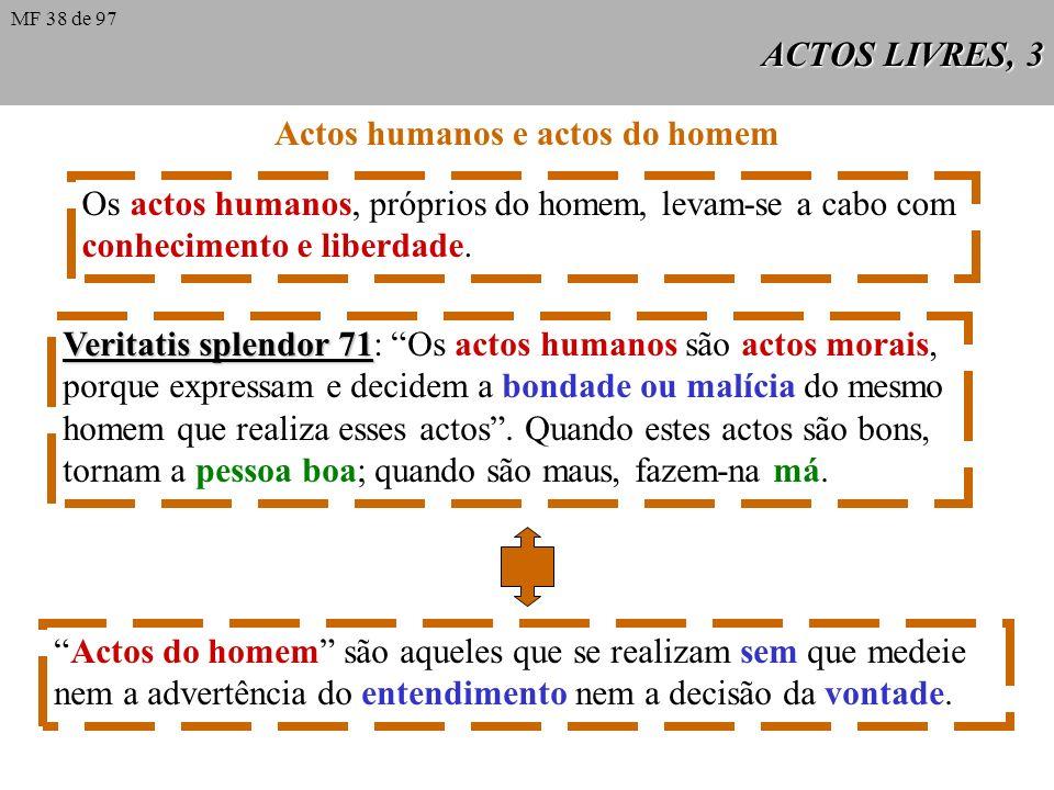 ACTOS LIVRES, 3 Veritatis splendor 71 Veritatis splendor 71: Os actos humanos são actos morais, porque expressam e decidem a bondade ou malícia do mesmo homem que realiza esses actos.