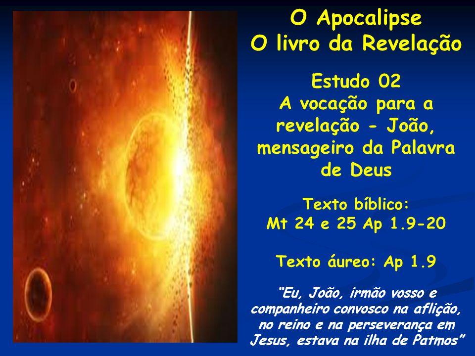 O Apocalipse O livro da Revelação Estudo 02 A vocação para a revelação - João, mensageiro da Palavra de Deus Texto bíblico: Mt 24 e 25 Ap 1.9-20 Texto