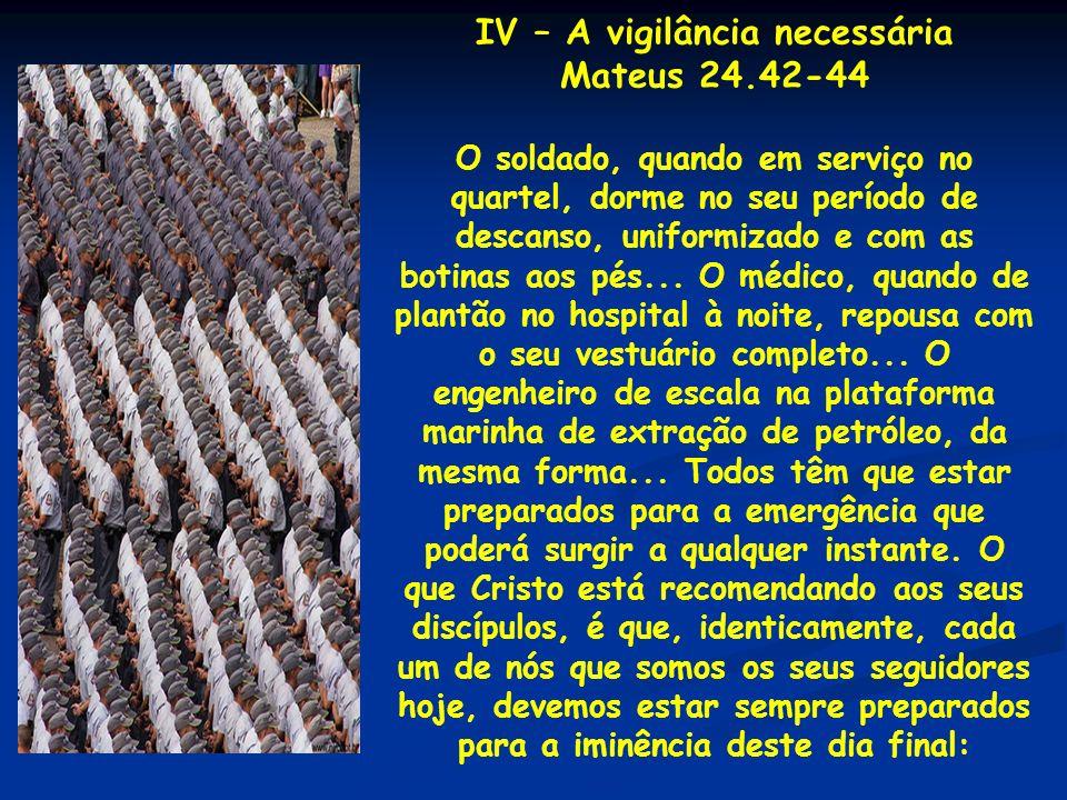 IV – A vigilância necessária Mateus 24.42-44 O soldado, quando em serviço no quartel, dorme no seu período de descanso, uniformizado e com as botinas