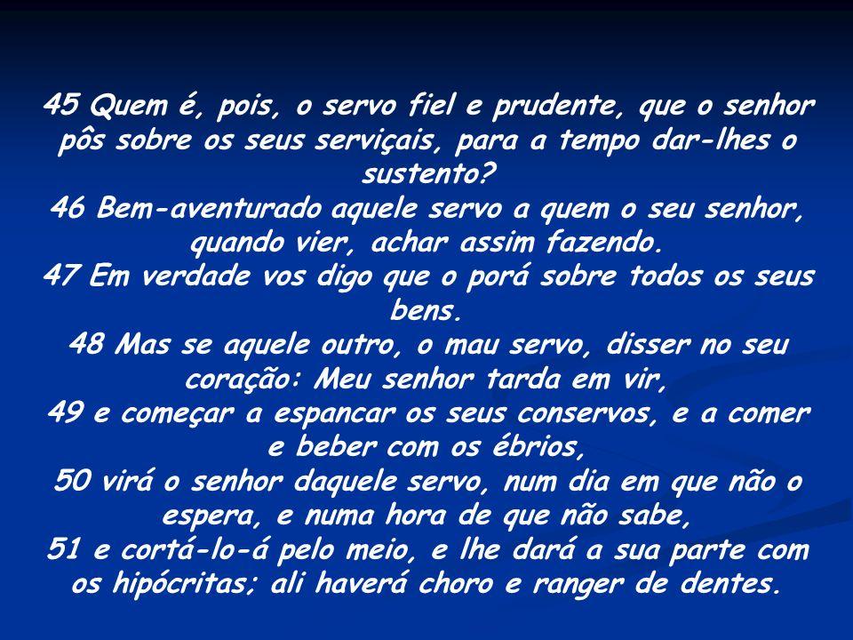45 Quem é, pois, o servo fiel e prudente, que o senhor pôs sobre os seus serviçais, para a tempo dar-lhes o sustento? 46 Bem-aventurado aquele servo a