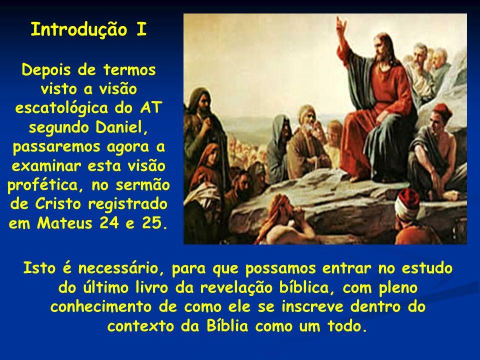 Introdução I Depois de termos visto a visão escatológica do AT segundo Daniel, passaremos agora a examinar esta visão profética, no sermão de Cristo r