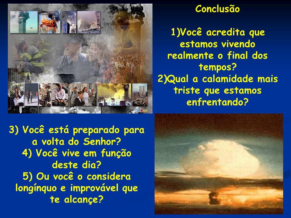 Conclusão 1)Você acredita que estamos vivendo realmente o final dos tempos? 2)Qual a calamidade mais triste que estamos enfrentando? 3) Você está prep
