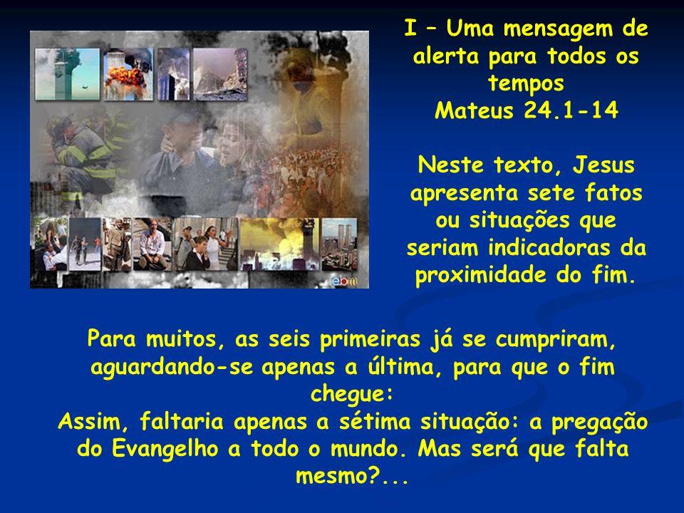 I – Uma mensagem de alerta para todos os tempos Mateus 24.1-14 Neste texto, Jesus apresenta sete fatos ou situações que seriam indicadoras da proximid