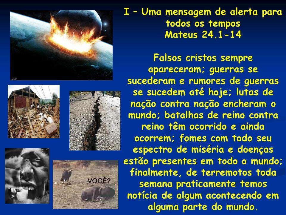 I – Uma mensagem de alerta para todos os tempos Mateus 24.1-14 Falsos cristos sempre apareceram; guerras se sucederam e rumores de guerras se sucedem
