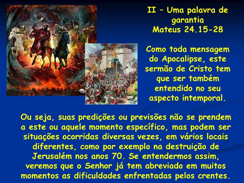 II – Uma palavra de garantia Mateus 24.15-28 Como toda mensagem do Apocalipse, este sermão de Cristo tem que ser também entendido no seu aspecto intem