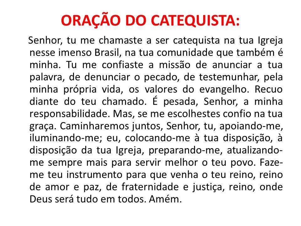 ORAÇÃO DO CATEQUISTA: Senhor, tu me chamaste a ser catequista na tua Igreja nesse imenso Brasil, na tua comunidade que também é minha. Tu me confiaste