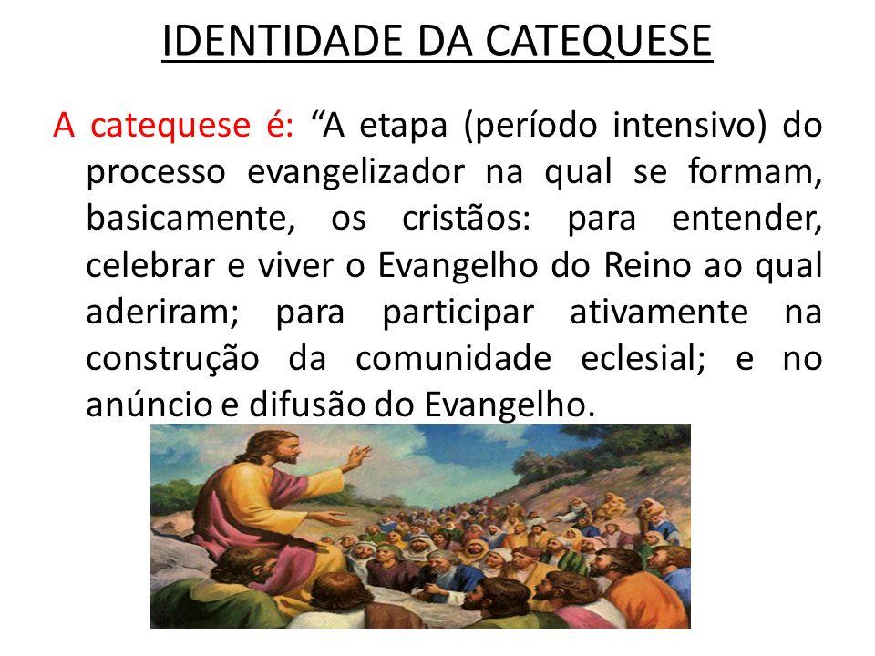 IDENTIDADE DA CATEQUESE A catequese é: A etapa (período intensivo) do processo evangelizador na qual se formam, basicamente, os cristãos: para entende