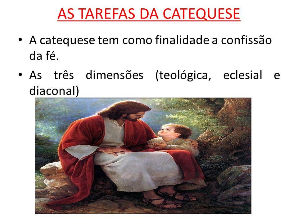 AS TAREFAS DA CATEQUESE A catequese tem como finalidade a confissão da fé. As três dimensões (teológica, eclesial e diaconal)