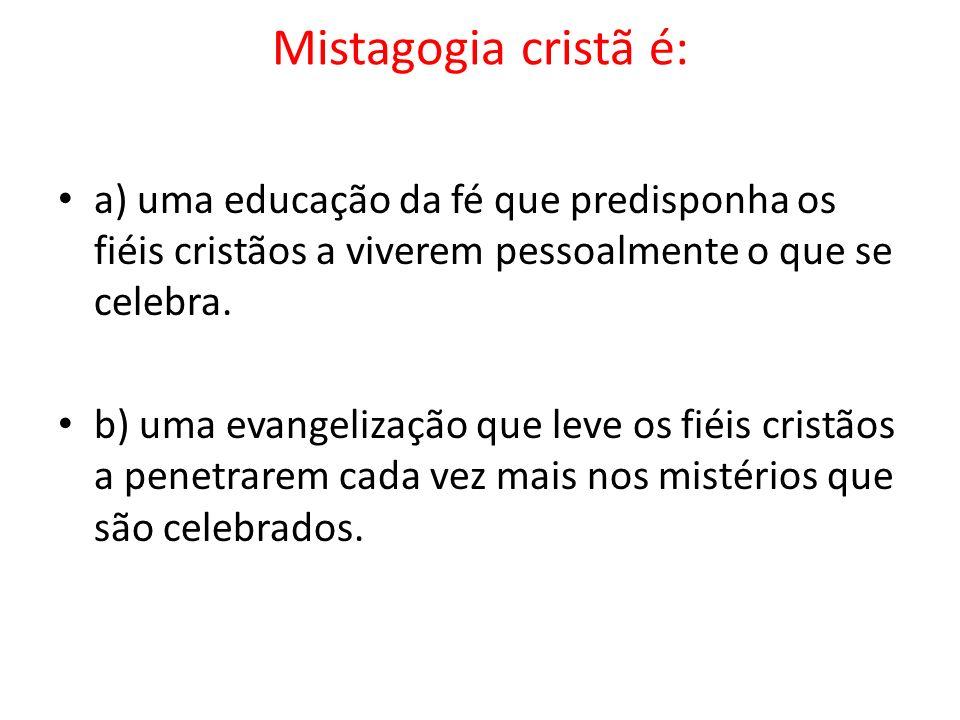 Mistagogia cristã é: a) uma educação da fé que predisponha os fiéis cristãos a viverem pessoalmente o que se celebra. b) uma evangelização que leve os