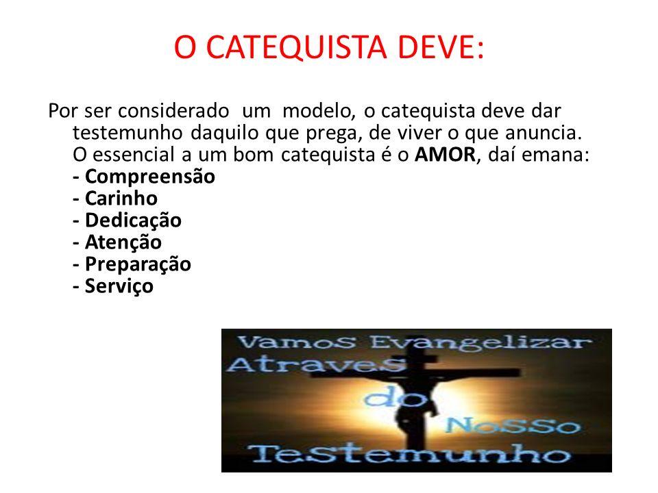 O CATEQUISTA DEVE: Por ser considerado um modelo, o catequista deve dar testemunho daquilo que prega, de viver o que anuncia. O essencial a um bom cat