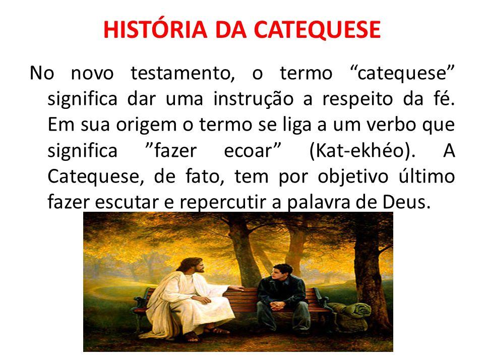 HISTÓRIA DA CATEQUESE No novo testamento, o termo catequese significa dar uma instrução a respeito da fé. Em sua origem o termo se liga a um verbo que