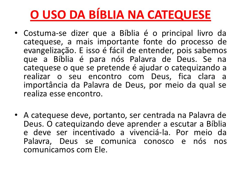 O USO DA BÍBLIA NA CATEQUESE Costuma-se dizer que a Bíblia é o principal livro da catequese, a mais importante fonte do processo de evangelização. E i