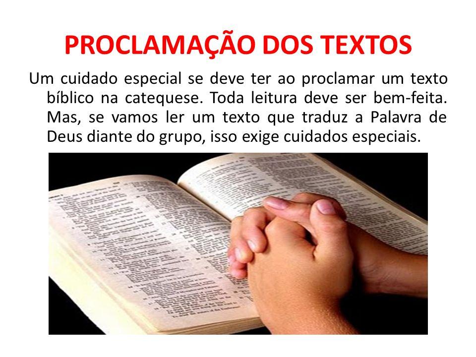 PROCLAMAÇÃO DOS TEXTOS Um cuidado especial se deve ter ao proclamar um texto bíblico na catequese. Toda leitura deve ser bem-feita. Mas, se vamos ler