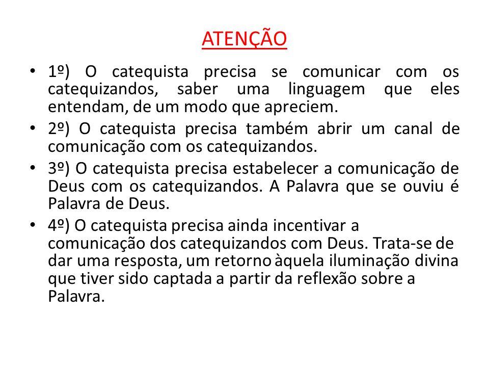 ATENÇÃO 1º) O catequista precisa se comunicar com os catequizandos, saber uma linguagem que eles entendam, de um modo que apreciem. 2º) O catequista p
