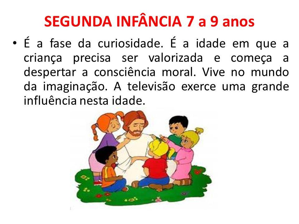 SEGUNDA INFÂNCIA 7 a 9 anos É a fase da curiosidade. É a idade em que a criança precisa ser valorizada e começa a despertar a consciência moral. Vive