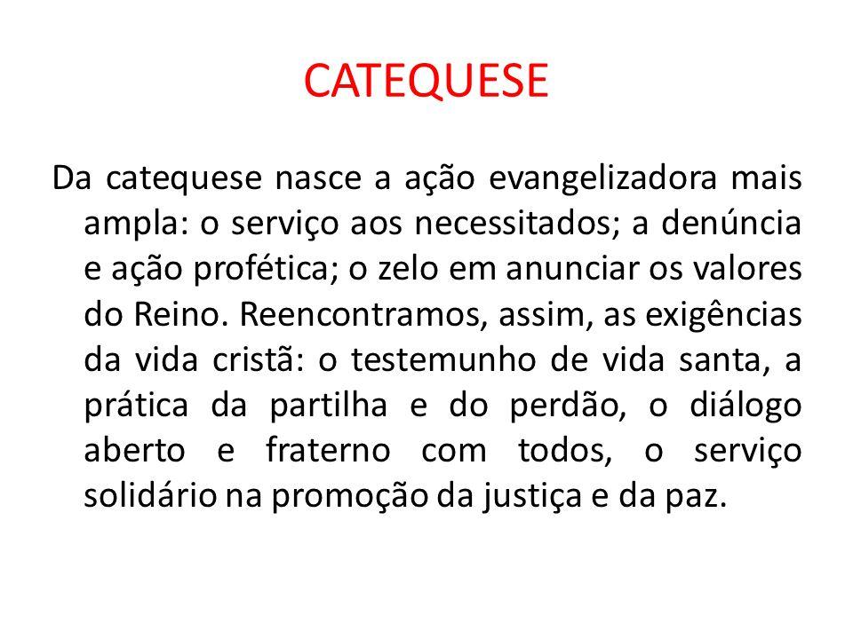 CATEQUESE Da catequese nasce a ação evangelizadora mais ampla: o serviço aos necessitados; a denúncia e ação profética; o zelo em anunciar os valores