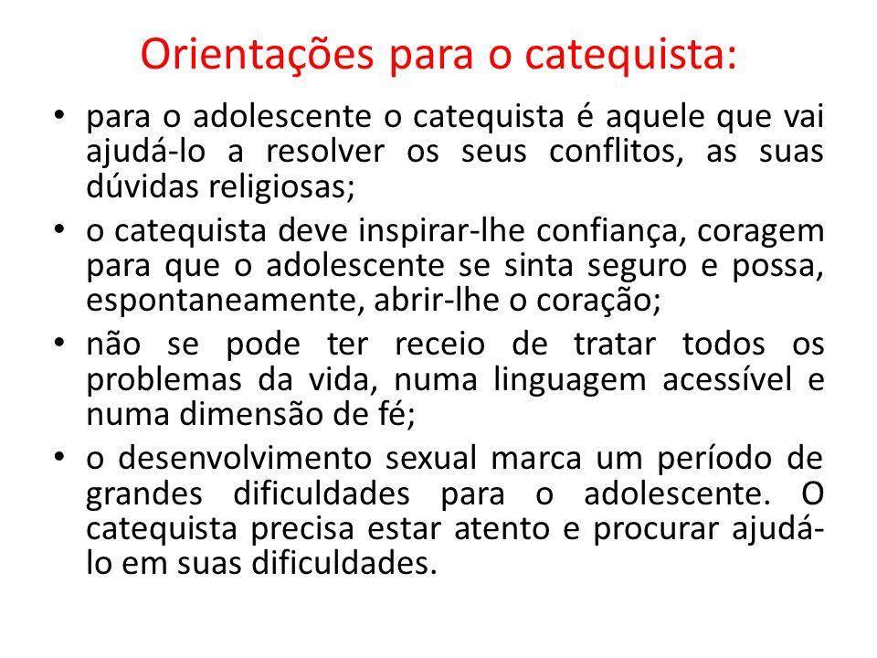 Orientações para o catequista: para o adolescente o catequista é aquele que vai ajudá-lo a resolver os seus conflitos, as suas dúvidas religiosas; o c