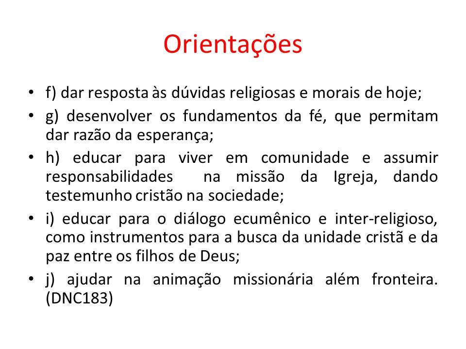 Orientações f) dar resposta às dúvidas religiosas e morais de hoje; g) desenvolver os fundamentos da fé, que permitam dar razão da esperança; h) educa