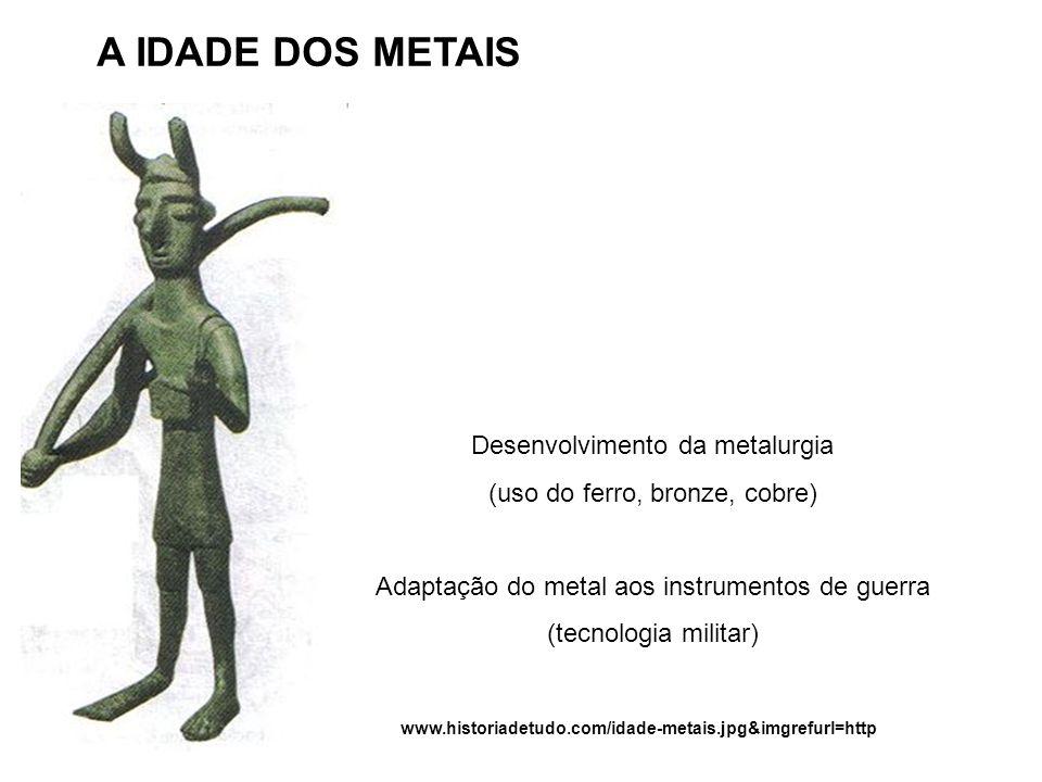 A IDADE DOS METAIS Desenvolvimento da metalurgia (uso do ferro, bronze, cobre) Adaptação do metal aos instrumentos de guerra (tecnologia militar) www.historiadetudo.com/idade-metais.jpg&imgrefurl=http