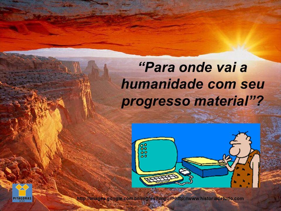 Para onde vai a humanidade com seu progresso material.