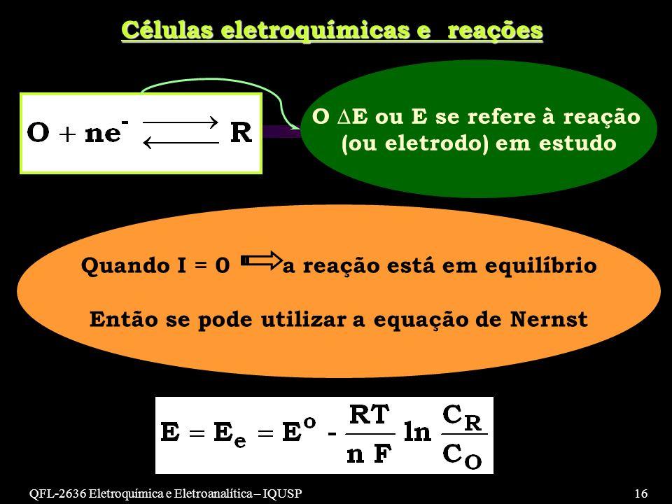 QFL-2636 Eletroquímica e Eletroanalítica – IQUSP16 Células eletroquímicas e reações O E ou E se refere à reação (ou eletrodo) em estudo Quando I = 0 a