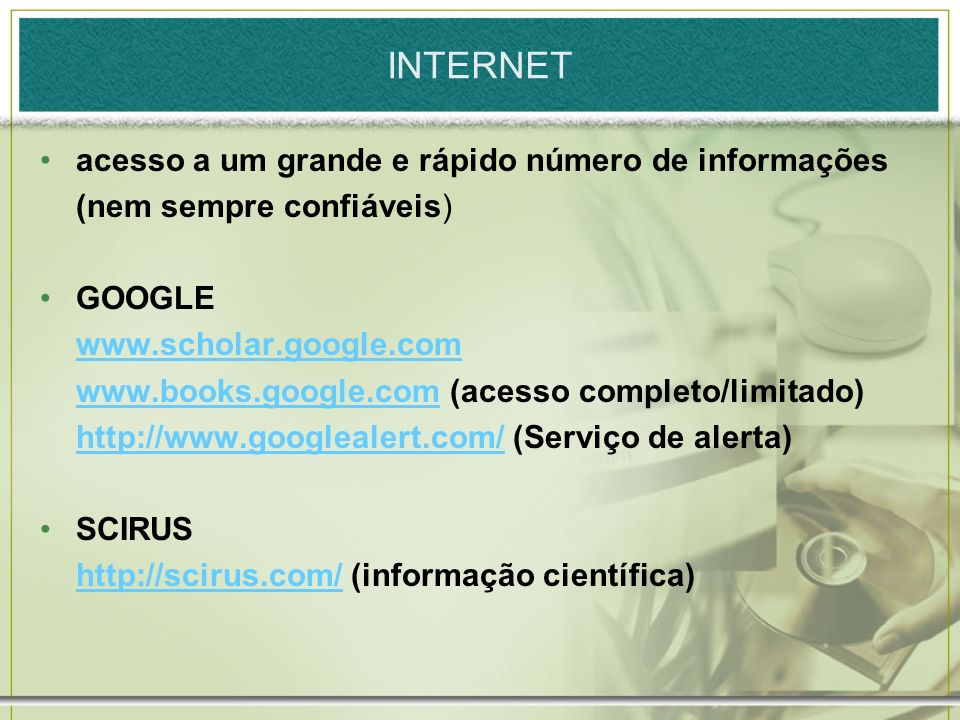 INTERNET acesso a um grande e rápido número de informações (nem sempre confiáveis) GOOGLE www.scholar.google.com www.books.google.comwww.books.google.