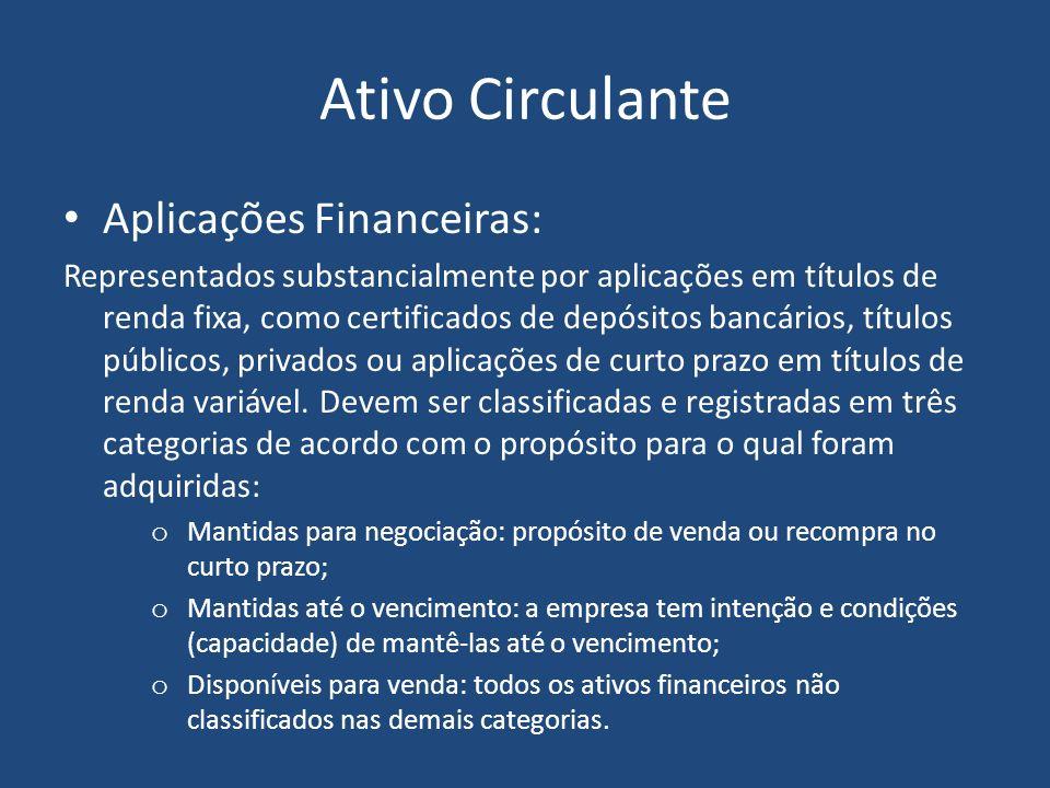 Ativo Circulante Aplicações Financeiras: Representados substancialmente por aplicações em títulos de renda fixa, como certificados de depósitos bancários, títulos públicos, privados ou aplicações de curto prazo em títulos de renda variável.
