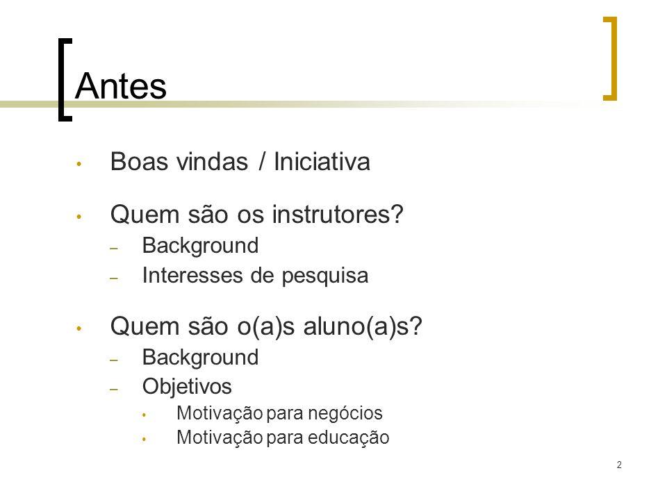 Antes Boas vindas / Iniciativa Quem são os instrutores? – Background – Interesses de pesquisa Quem são o(a)s aluno(a)s? – Background – Objetivos Motiv
