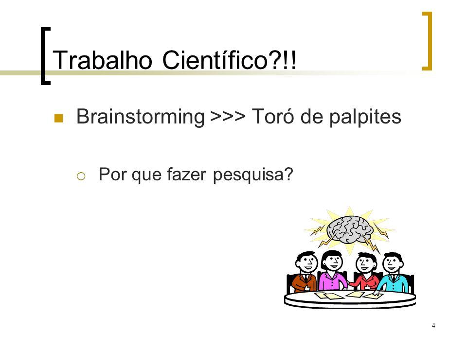 Trabalho Científico?!! Brainstorming >>> Toró de palpites Por que fazer pesquisa? 4