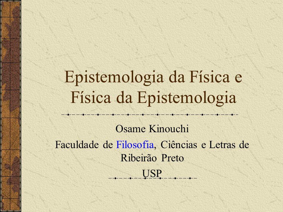 Epistemologia da Física e Física da Epistemologia Osame Kinouchi Faculdade de Filosofia, Ciências e Letras de Ribeirão Preto USP