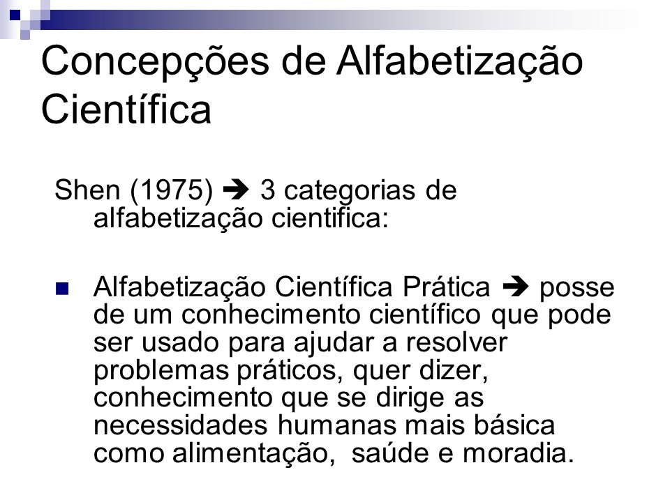Concepções de Alfabetização Científica Shen (1975) 3 categorias de alfabetização cientifica: Alfabetização Científica Prática posse de um conhecimento
